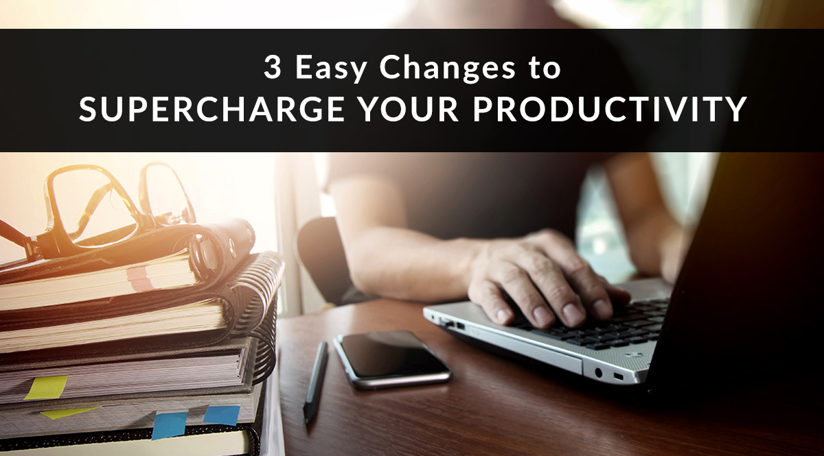 3 Easy Changes to Supercharge Your Productivity