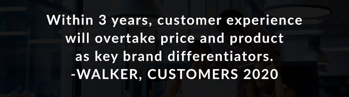 Within 3 years, customer experience will overtake price and product as key brand differentiators. -Walker, Customers 2020