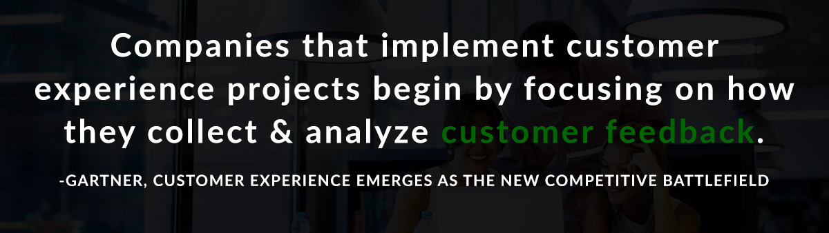 Companies that implement customer experience projects begin by focusing on ways they collect and analyze customer feedback. -Gartner, Customer Experience Emerges as the New Competitive Battlefield