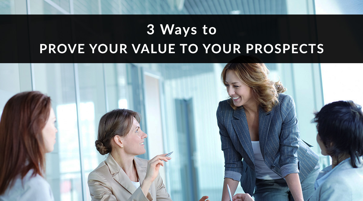 3 Ways to Prove Your Value to Your Prospects