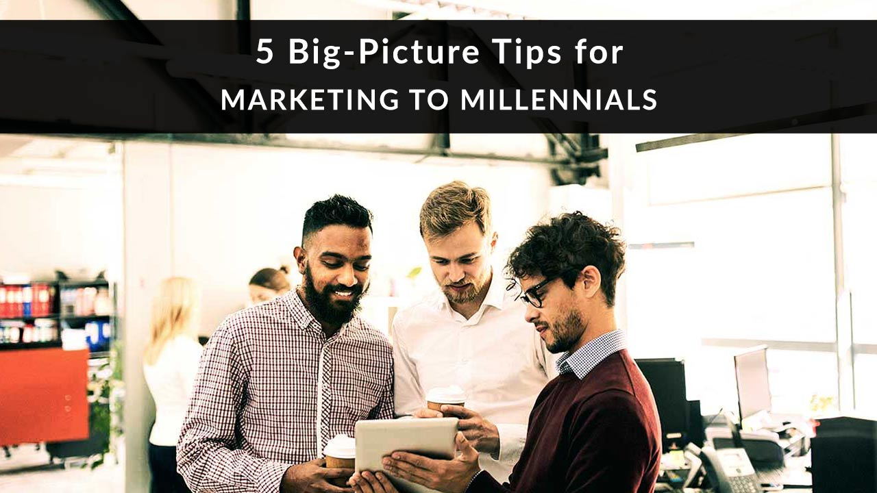 5 Big-Picture Tips for Marketing to Millennials