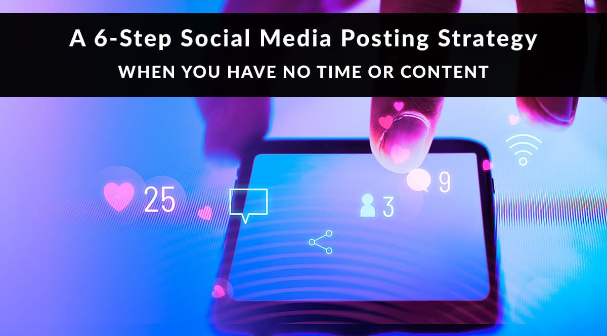 A 6-Step Social Media Posting Strategy When You Have No Time or Content