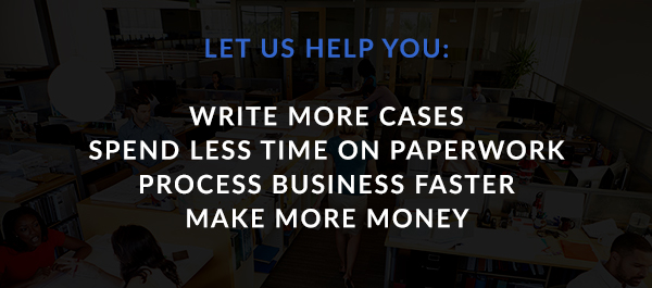 Let us help you write more cases, spend less time on paperwork, process business faster, and make more money.