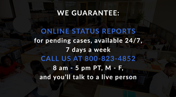 We Guarantee: Online status reports for pending cases, available 24/7, 7 days a week. Call us at 800-823-4852, 8 am - 5 pm PT, M - F, and you'll talk to a live person