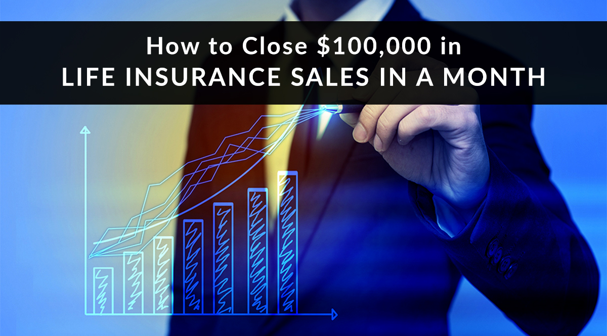 How to Close $100,000 in Life Insurance Sales in a Month