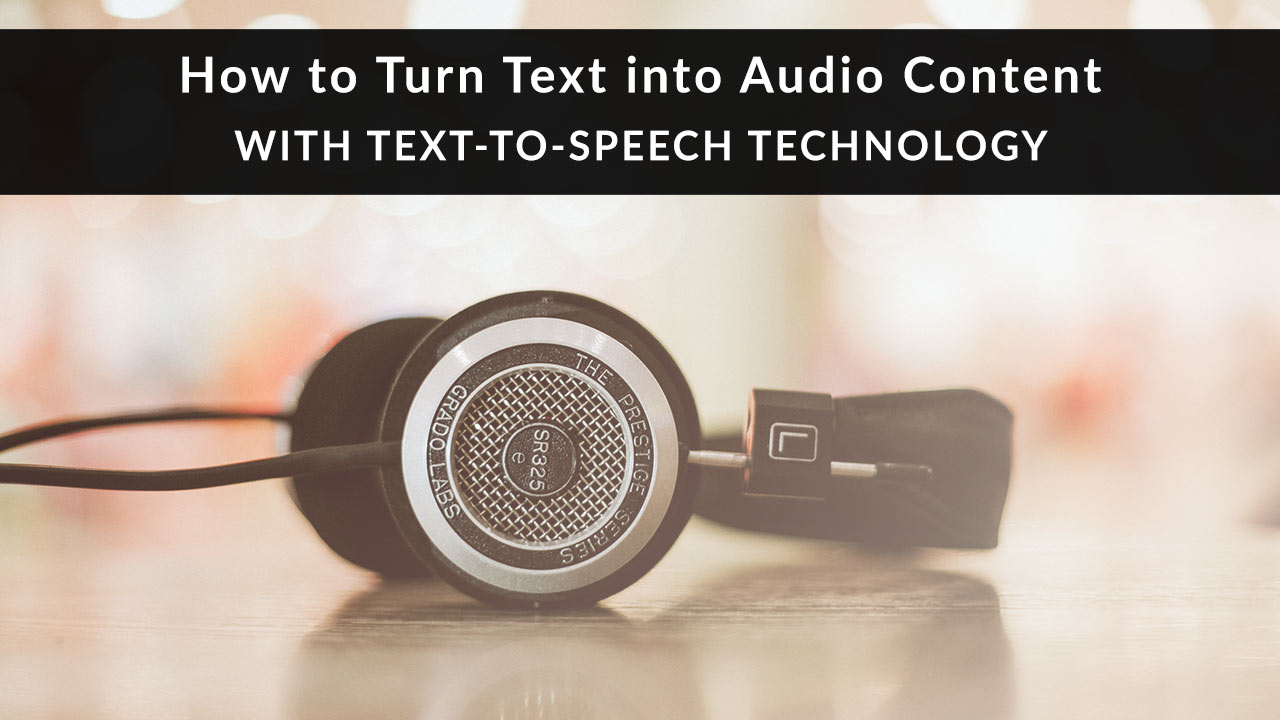 How to Turn Text into Audio Content with Text-to-Speech Technology