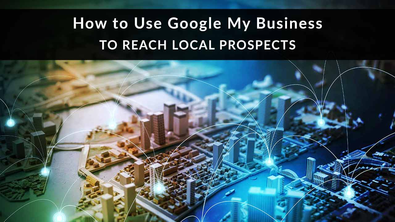 How to Use Google My Business Posts to Reach Local Prospects
