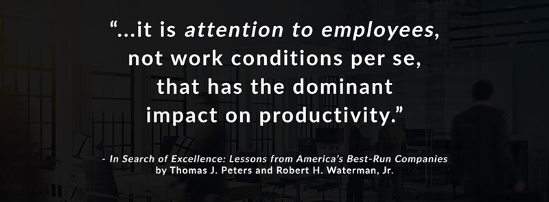 It is attention to employees, not work conditions per se, that has the dominant impact on productivity. -In Search of Excellence: Lessons from America's Best-Run Companies by Thomas J. Peters and Robert H. Waterman, Jr.