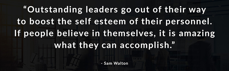 Outstanding leaders go out of their way to boost the self esteem of their personnel. If people believe in themselves, it is amazing what they can accomplish. -Sam Walton