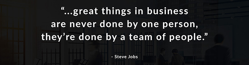 Great things in business are never done by one person, they're done by a team of people. - Steve Jobs