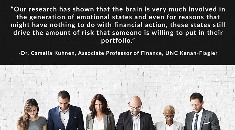 Our research has shown that the brain is very much involved in the generation of emotional states and even for reasons that might have nothing to do with financial action, these states still drive the amount of risk that someone is willing to put in their portfolio. - Dr. Camelia Kuhnen, Associate Professor of Finance, UNC Kenan-Flagler