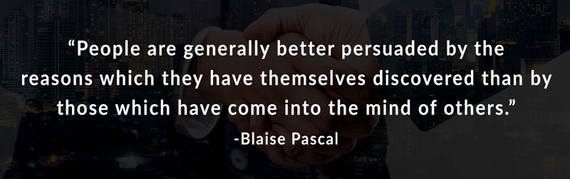 People are generally better persuaded by the reasons which they have themselves discovered than by those which have come into the mind of others. -Blaise Pascal