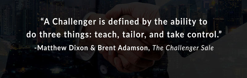 A Challenger is defined by the ability to do three things: teach, tailor, and take control. -Matthew Dixon & Brent Adamson, The Challenger Sale