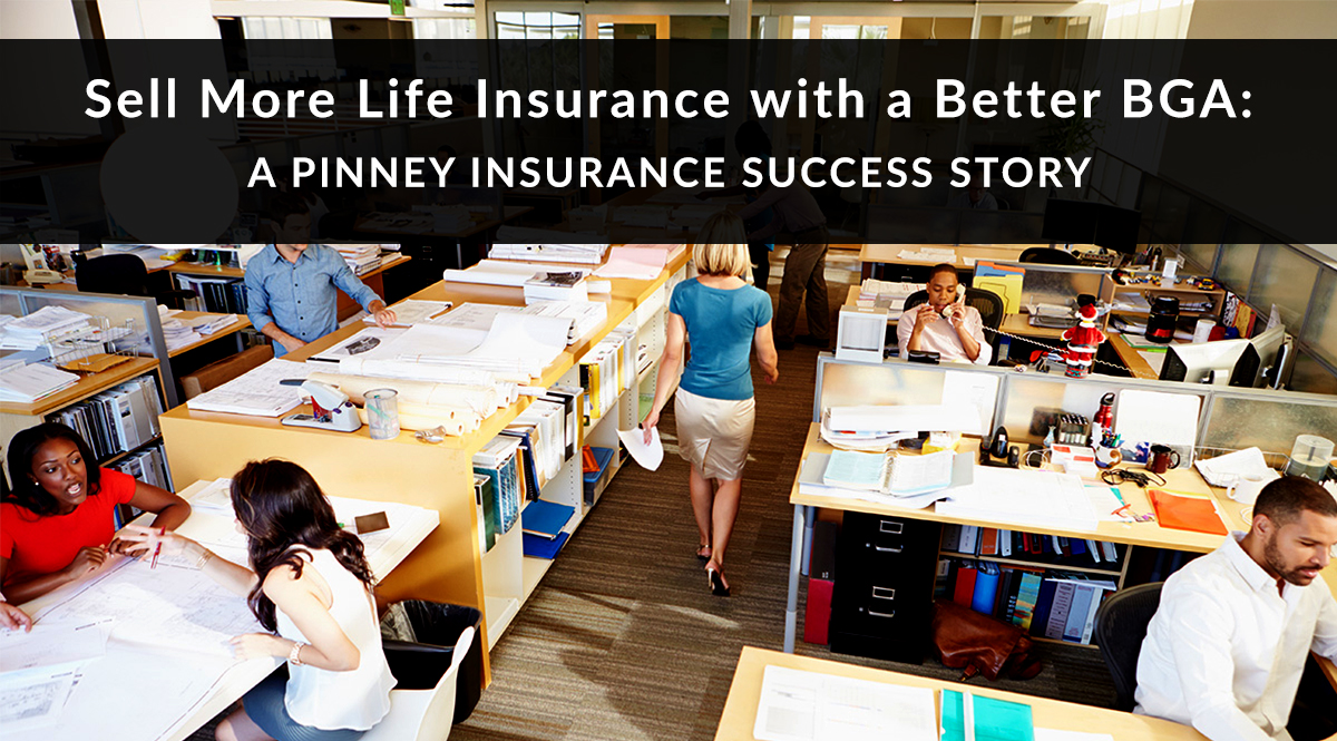 Sell More Life Insurance with a Better BGA: A Pinney Insurance Success Story