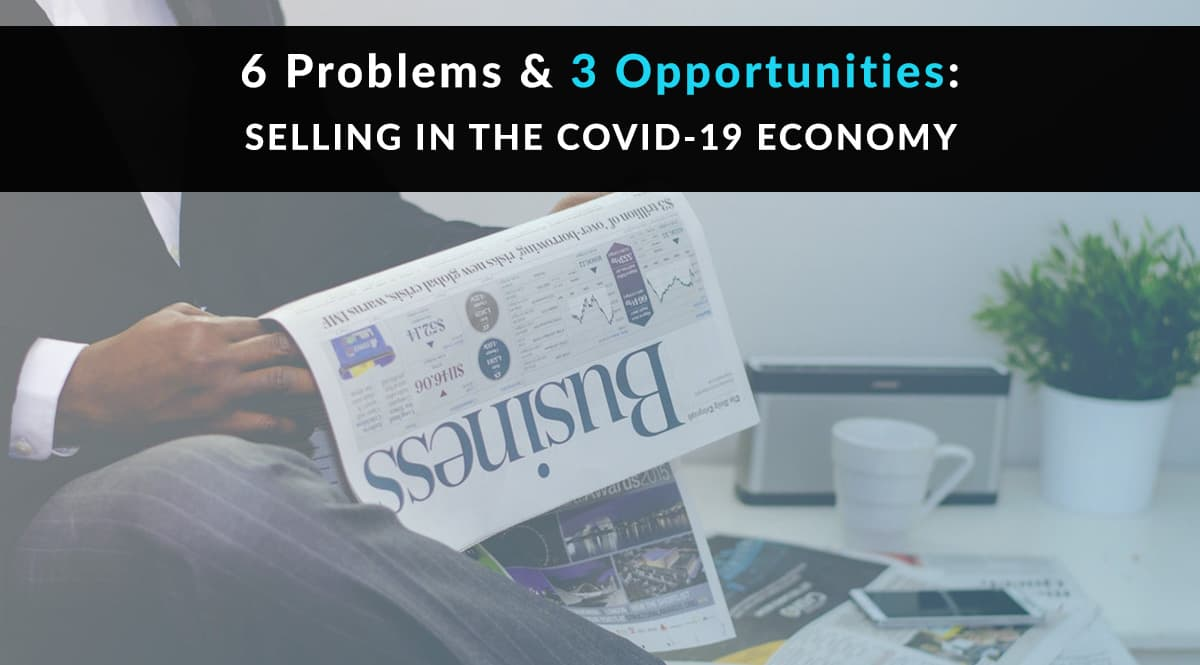 Selling in the COVID-19 Economy: 6 Problems and 3 Opportunities