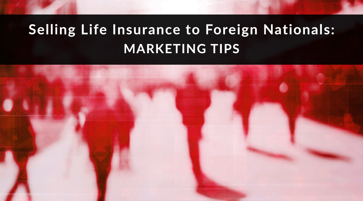 Selling Life Insurance to Foreign Nationals: Marketing Tips