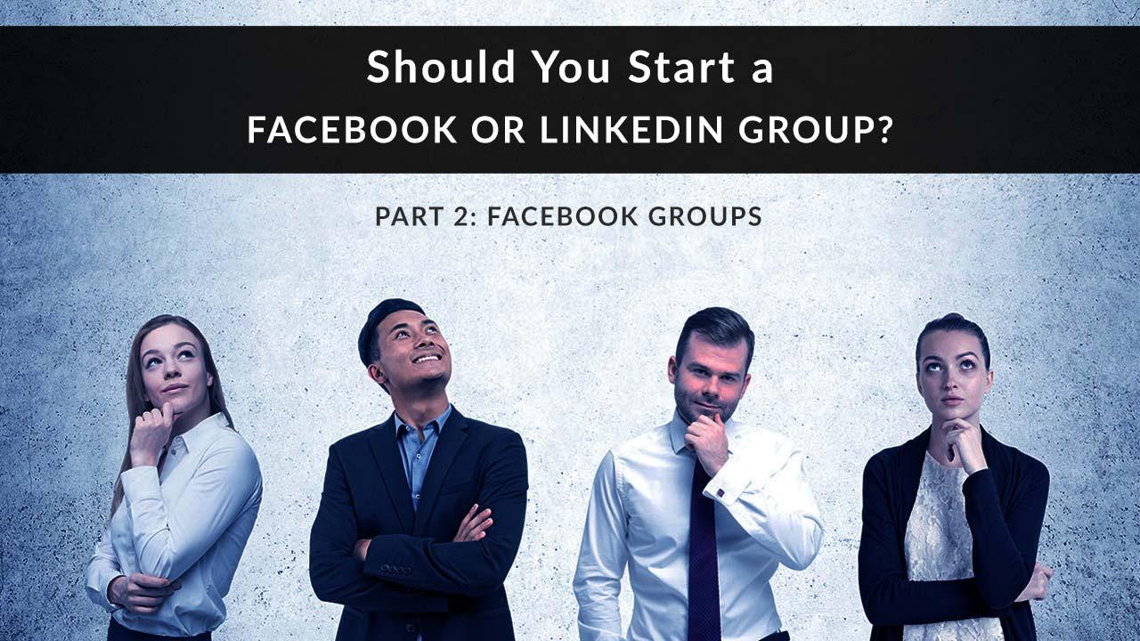 Should You  Start a Facebook or LinkedIn Group Part 2: Facebook Groups