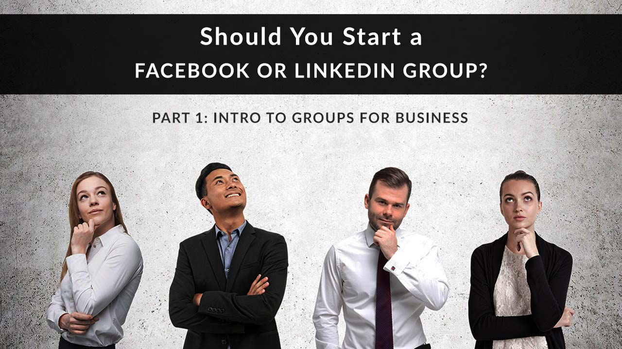 Should You  Start a Facebook or LinkedIn Group Part 1: Intro to Groups for Business