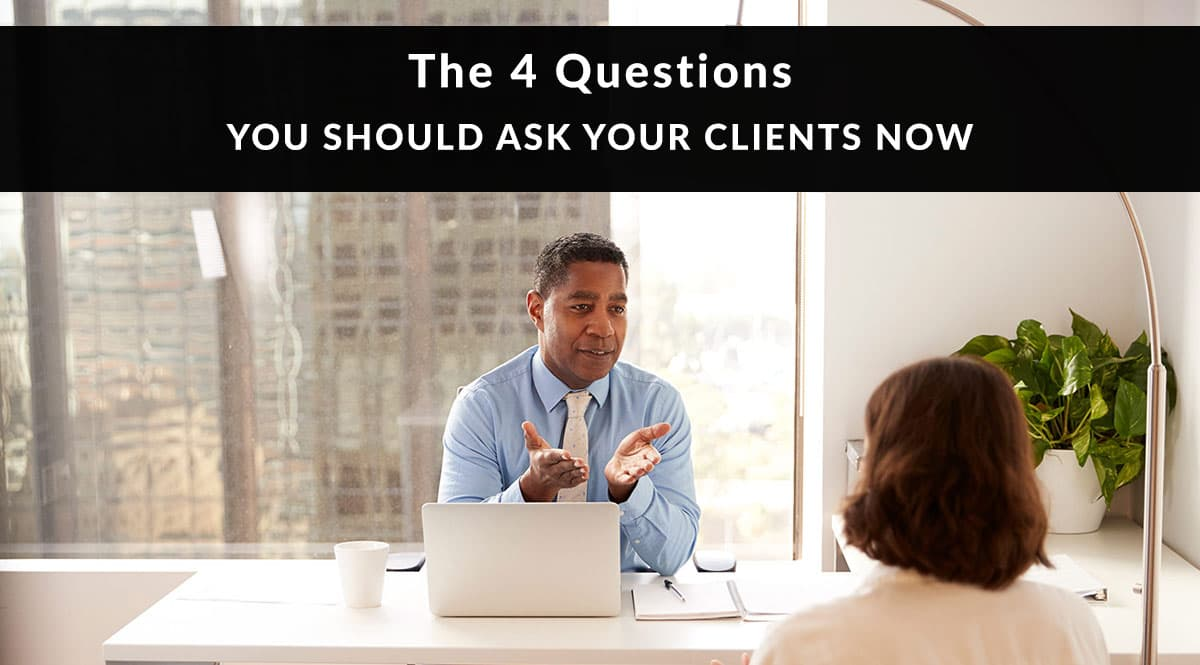 The 4 Questions You Should Ask Your Clients Now