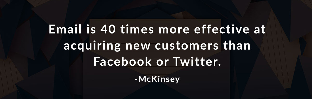 Email is 40 times more effective at acquiring new customers than Facebook or Twitter. -McKinsey