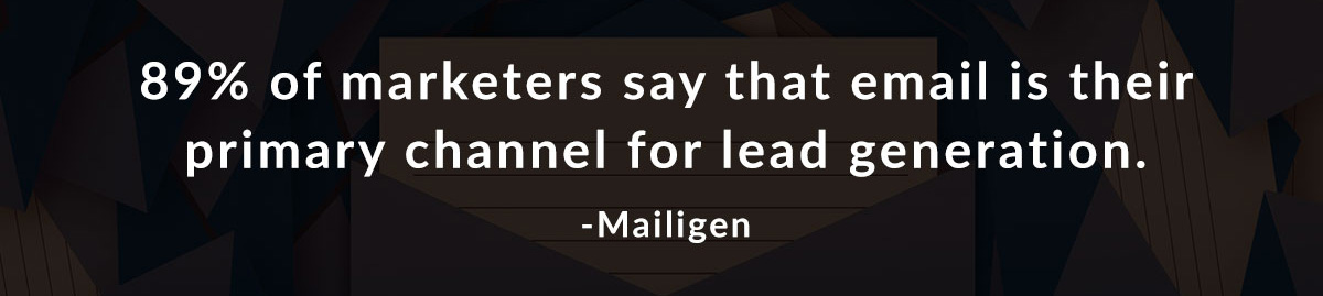 89% of marketers say that email is their primary channel for lead generation. -Mailigen